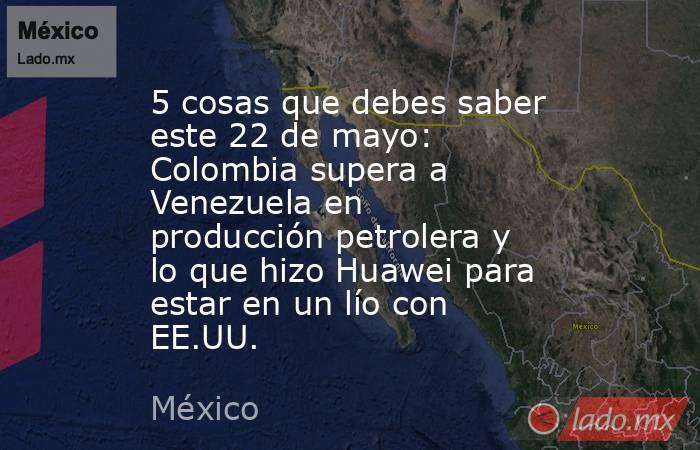 5 cosas que debes saber este 22 de mayo: Colombia supera a Venezuela en producción petrolera y lo que hizo Huawei para estar en un lío con EE.UU.. Noticias en tiempo real