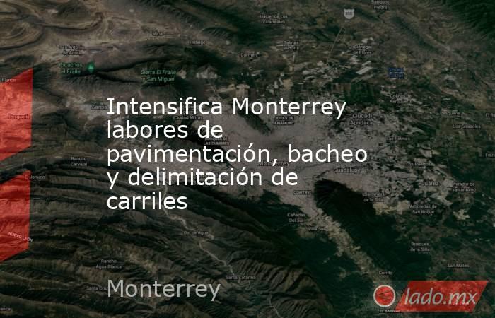 Intensifica Monterrey labores de pavimentación, bacheo y delimitación de carriles. Noticias en tiempo real