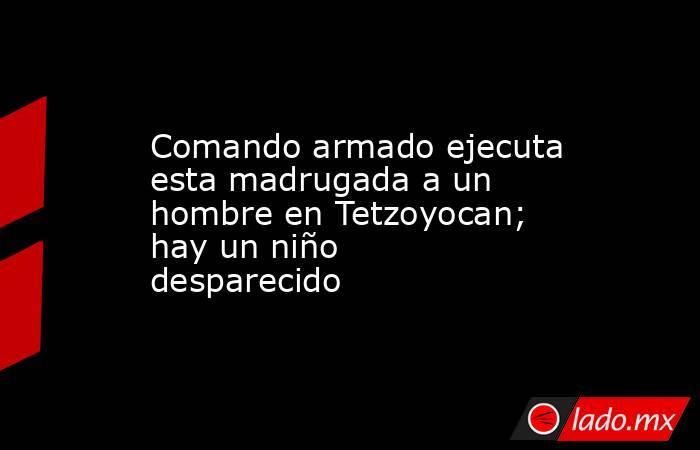 Comando armado ejecuta esta madrugada a un hombre en Tetzoyocan; hay un niño desparecido. Noticias en tiempo real