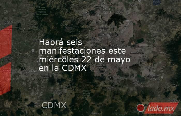 Habrá seis manifestaciones este miércoles 22 de mayo  en la CDMX. Noticias en tiempo real