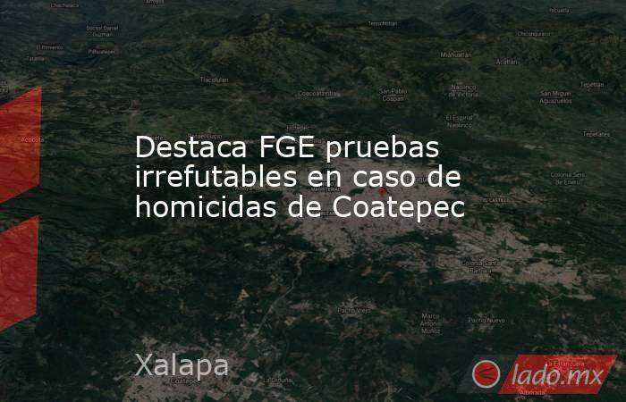 Destaca FGE pruebas irrefutables en caso de homicidas de Coatepec. Noticias en tiempo real