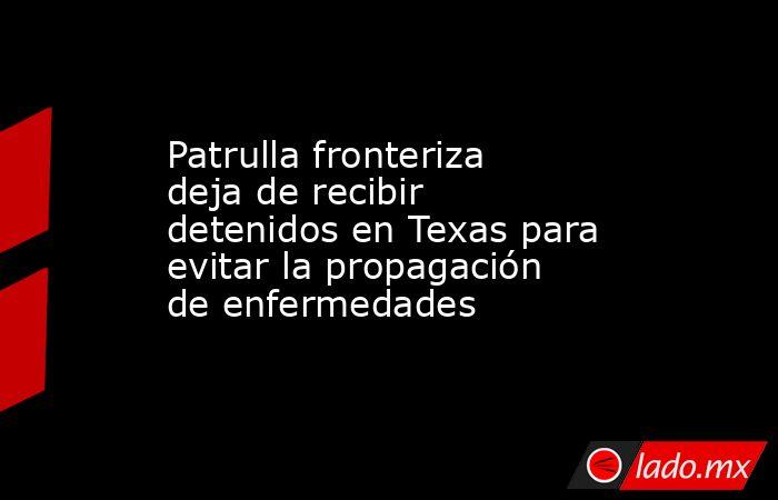 Patrulla fronteriza deja de recibir detenidos en Texas para evitar la propagación de enfermedades. Noticias en tiempo real