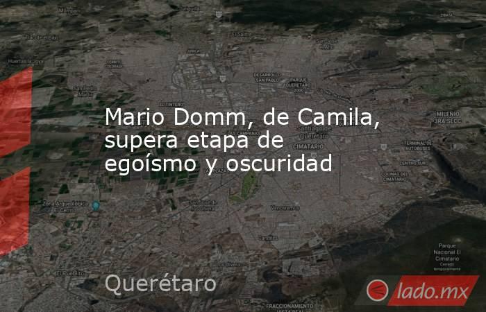 Mario Domm, de Camila, supera etapa de egoísmo y oscuridad. Noticias en tiempo real