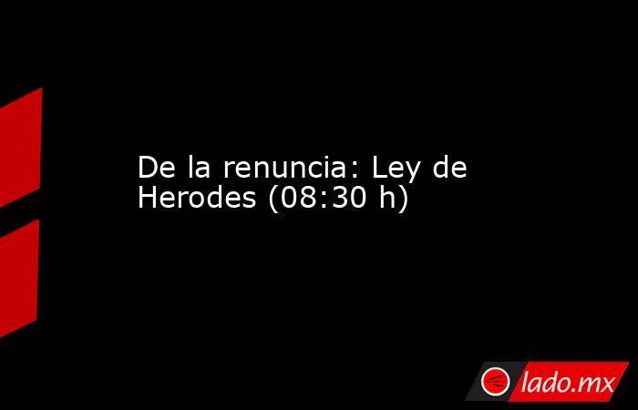 De la renuncia: Ley de Herodes (08:30 h). Noticias en tiempo real