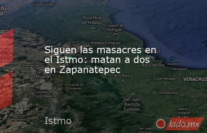 Siguen las masacres en el Istmo: matan a dos en Zapanatepec. Noticias en tiempo real