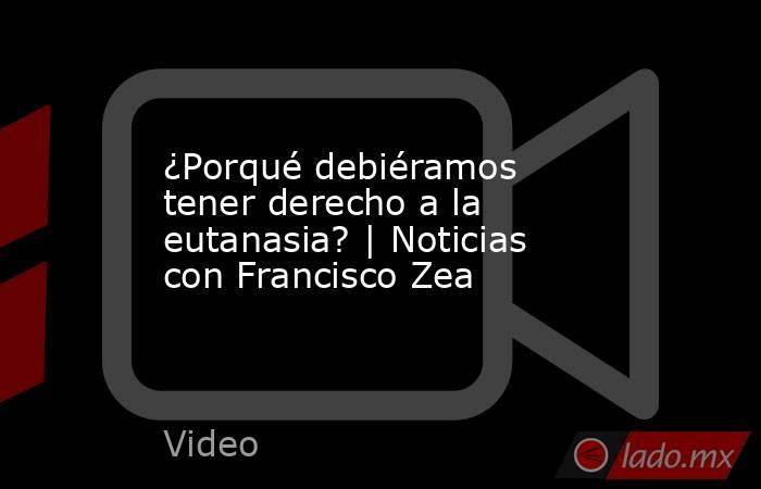 ¿Porqué debiéramos tener derecho a la eutanasia? | Noticias con Francisco Zea. Noticias en tiempo real