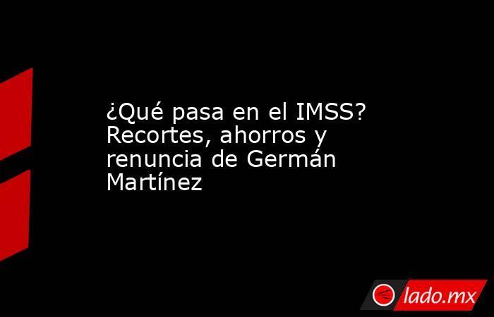 ¿Qué pasa en el IMSS? Recortes, ahorros y renuncia de Germán Martínez. Noticias en tiempo real