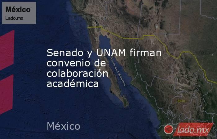 Senado y UNAM firman convenio de colaboración académica. Noticias en tiempo real