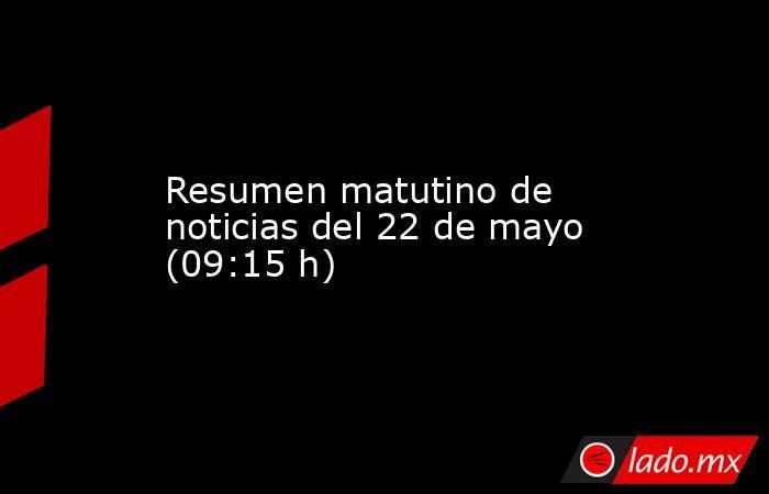 Resumen matutino de noticias del 22 de mayo (09:15 h). Noticias en tiempo real