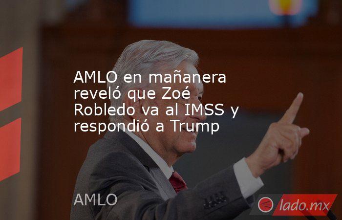 AMLO en mañanera reveló que Zoé Robledo va al IMSS y respondió a Trump. Noticias en tiempo real
