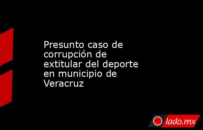 Presunto caso de corrupción de extitular del deporte en municipio de Veracruz. Noticias en tiempo real