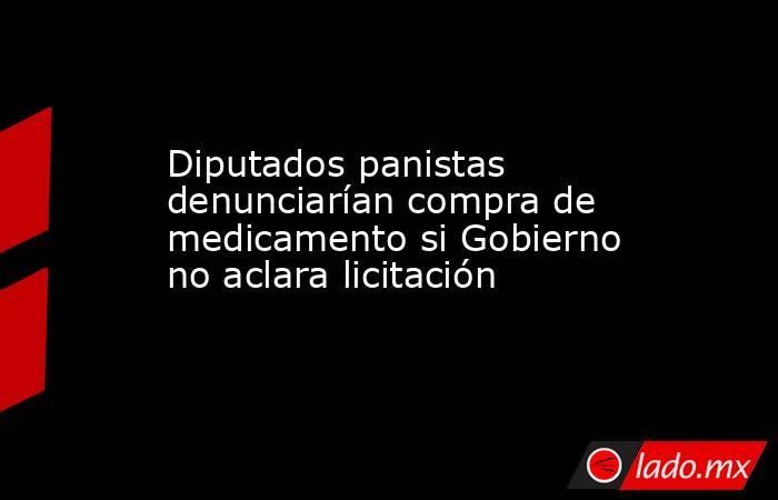 Diputados panistas denunciarían compra de medicamento si Gobierno no aclara licitación. Noticias en tiempo real