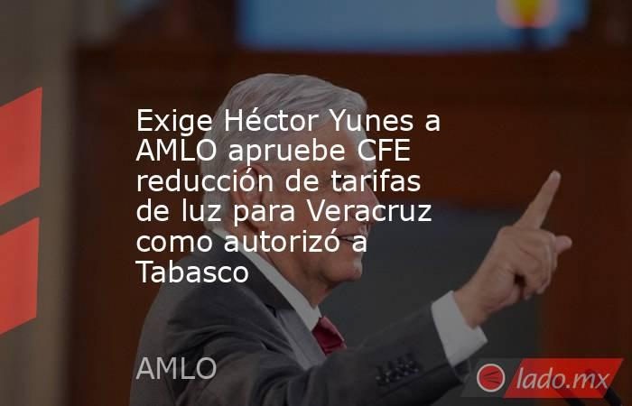 Exige Héctor Yunes a AMLO apruebe CFE reducción de tarifas de luz para Veracruz como autorizó a Tabasco. Noticias en tiempo real