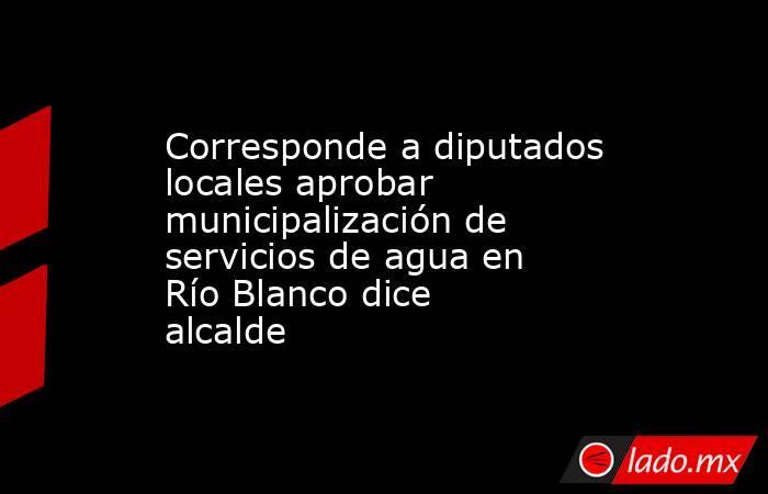 Corresponde a diputados locales aprobar municipalización de servicios de agua en Río Blanco dice alcalde. Noticias en tiempo real