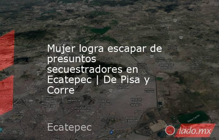 Mujer logra escapar de presuntos secuestradores en Ecatepec   De Pisa y Corre. Noticias en tiempo real