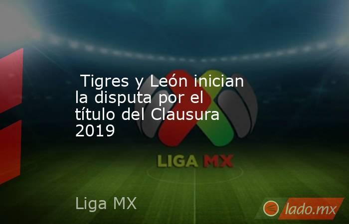 Tigres y León inician la disputa por el título del Clausura 2019. Noticias en tiempo real