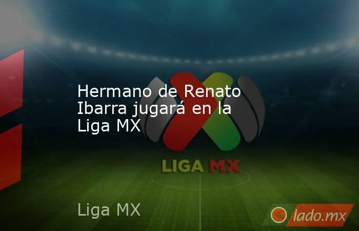 Hermano de Renato Ibarra jugará en la Liga MX . Noticias en tiempo real