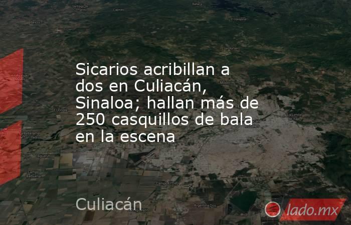Sicarios acribillan a dos en Culiacán, Sinaloa; hallan más de 250 casquillos de bala en la escena. Noticias en tiempo real