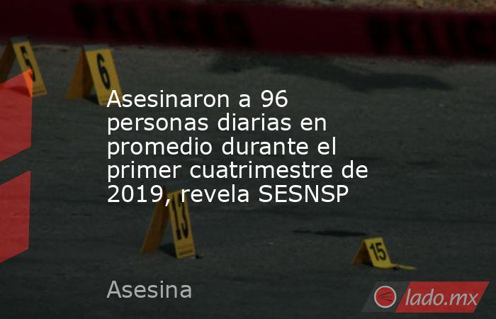 Asesinaron a 96 personas diarias en promedio durante el primer cuatrimestre de 2019, revela SESNSP. Noticias en tiempo real