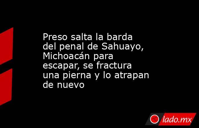Preso salta la barda del penal de Sahuayo, Michoacán para escapar, se fractura una pierna y lo atrapan de nuevo. Noticias en tiempo real