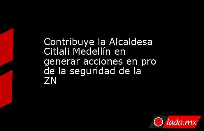 Contribuye la Alcaldesa Citlali Medellín en generar acciones en pro de la seguridad de la ZN. Noticias en tiempo real