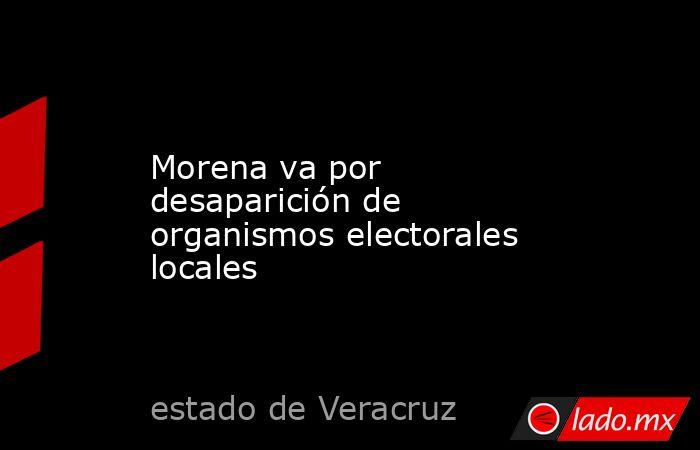 Morena va por desaparición de organismos electorales locales. Noticias en tiempo real