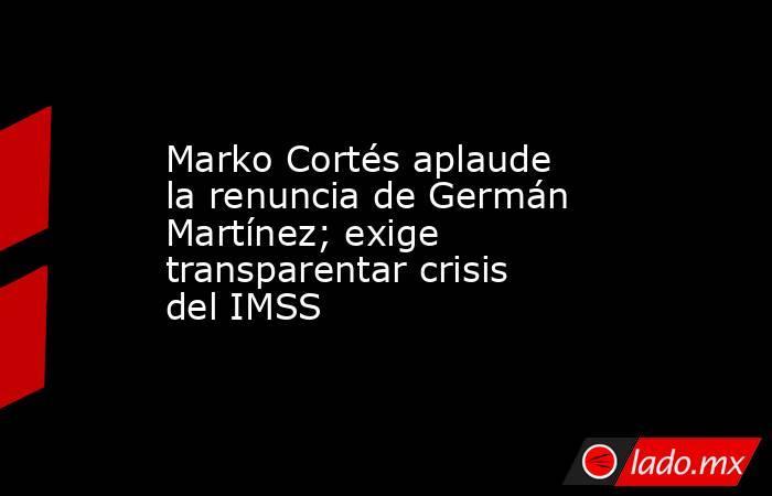 Marko Cortés aplaude la renuncia de Germán Martínez; exige transparentar crisis del IMSS. Noticias en tiempo real