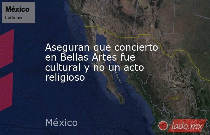 Aseguran que concierto en Bellas Artes fue cultural y no un acto religioso. Noticias en tiempo real