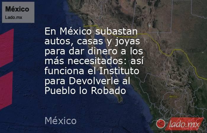 En México subastan autos, casas y joyas para dar dinero a los más necesitados: así funciona el Instituto para Devolverle al Pueblo lo Robado. Noticias en tiempo real