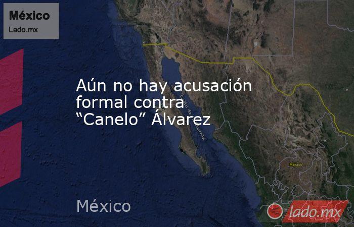 """Aún no hay acusación formal contra """"Canelo"""" Álvarez. Noticias en tiempo real"""
