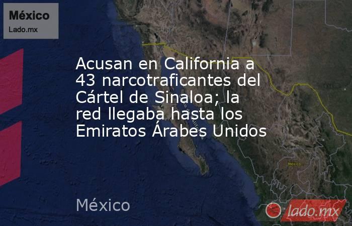 Acusan en California a 43 narcotraficantes del Cártel de Sinaloa; la red llegaba hasta los Emiratos Árabes Unidos. Noticias en tiempo real