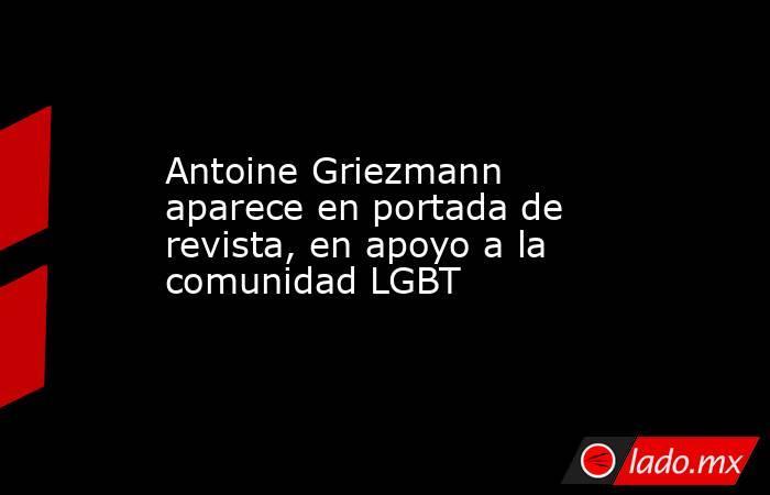 Antoine Griezmann aparece en portada de revista, en apoyo a la comunidad LGBT. Noticias en tiempo real
