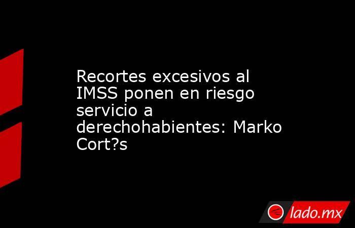 Recortes excesivos al IMSS ponen en riesgo servicio a derechohabientes: Marko Cort?s. Noticias en tiempo real