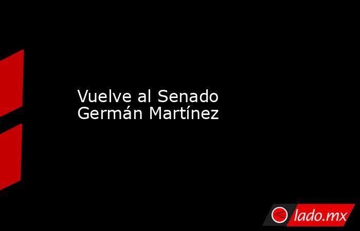 Vuelve al Senado Germán Martínez. Noticias en tiempo real