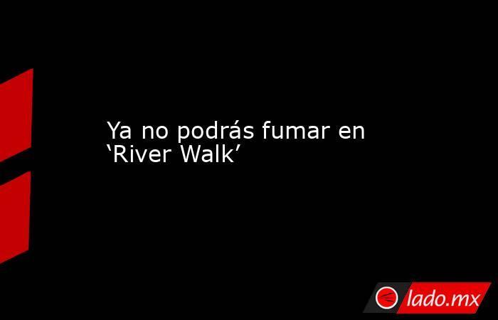 Ya no podrás fumar en 'River Walk'. Noticias en tiempo real