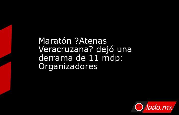 Maratón ?Atenas Veracruzana? dejó una derrama de 11 mdp: Organizadores. Noticias en tiempo real