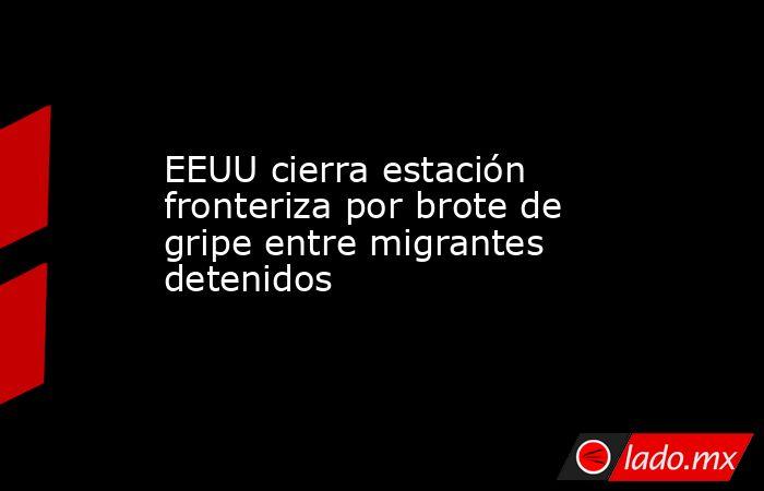 EEUU cierra estación fronteriza por brote de gripe entre migrantes detenidos. Noticias en tiempo real
