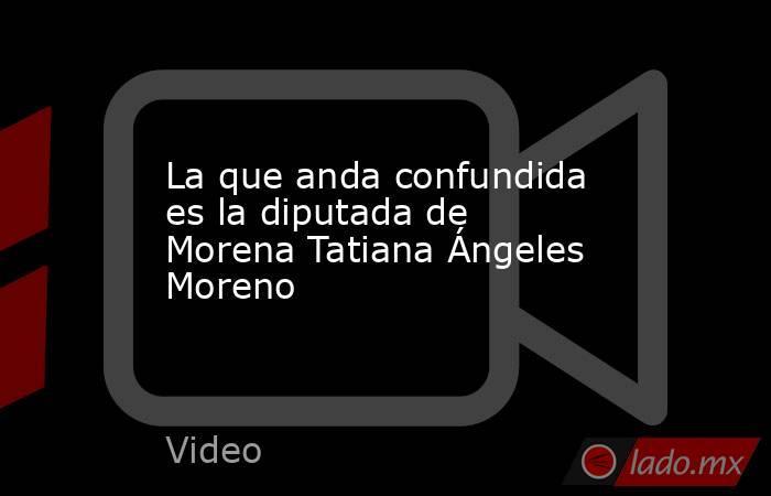 La que anda confundida es la diputada de Morena Tatiana Ángeles Moreno. Noticias en tiempo real