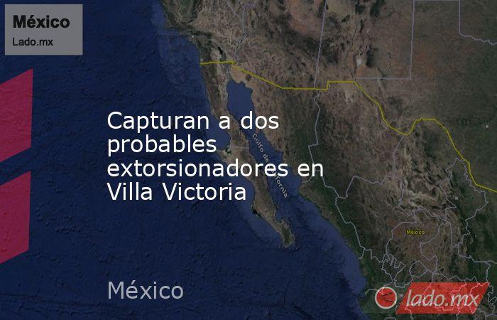 Capturan a dos probables extorsionadores en Villa Victoria. Noticias en tiempo real