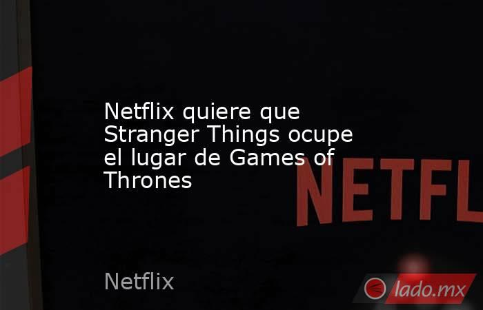 Netflix quiere que Stranger Things ocupe el lugar de Games of Thrones. Noticias en tiempo real