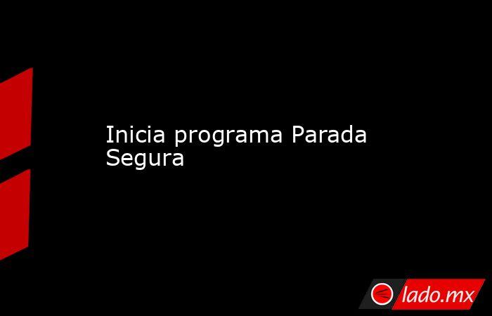 Inicia programa Parada Segura. Noticias en tiempo real