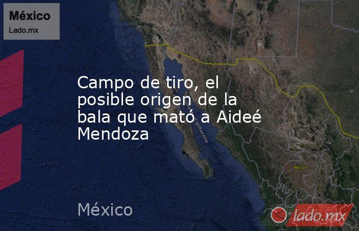 Campo de tiro, el posible origen de la bala que mató a Aideé Mendoza. Noticias en tiempo real