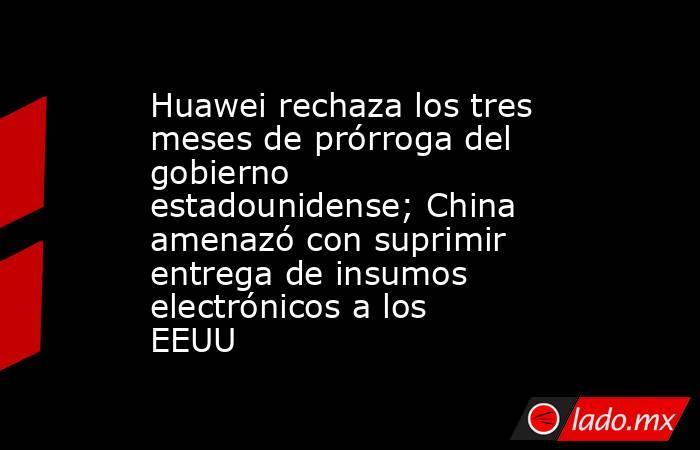 Huawei rechaza los tres meses de prórroga del gobierno estadounidense; China amenazó con suprimir entrega de insumos electrónicos a los EEUU. Noticias en tiempo real