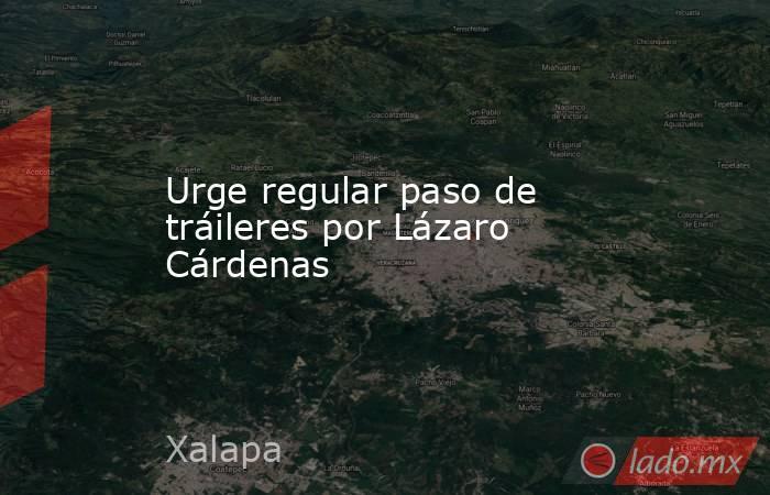 Urge regular paso de tráileres por Lázaro Cárdenas. Noticias en tiempo real
