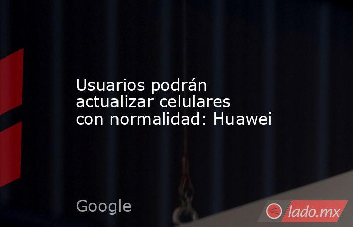 Usuarios podrán actualizar celulares con normalidad: Huawei. Noticias en tiempo real