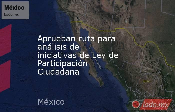Aprueban ruta para análisis de iniciativas de Ley de Participación Ciudadana. Noticias en tiempo real