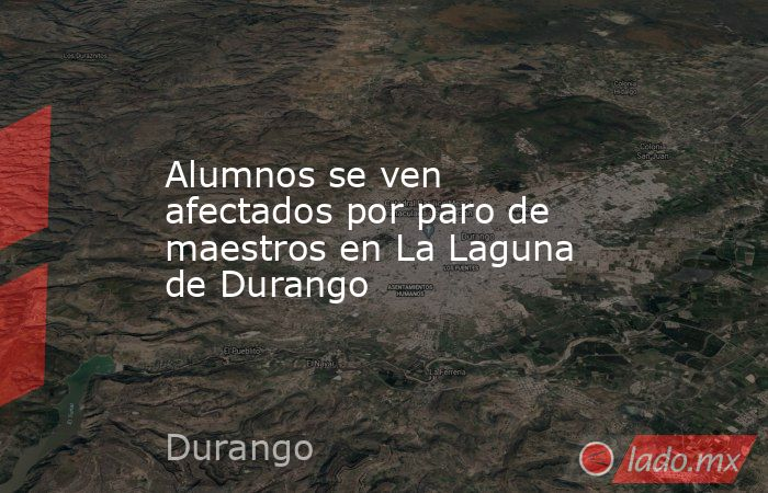 Alumnos se ven afectados por paro de maestros en La Laguna de Durango . Noticias en tiempo real