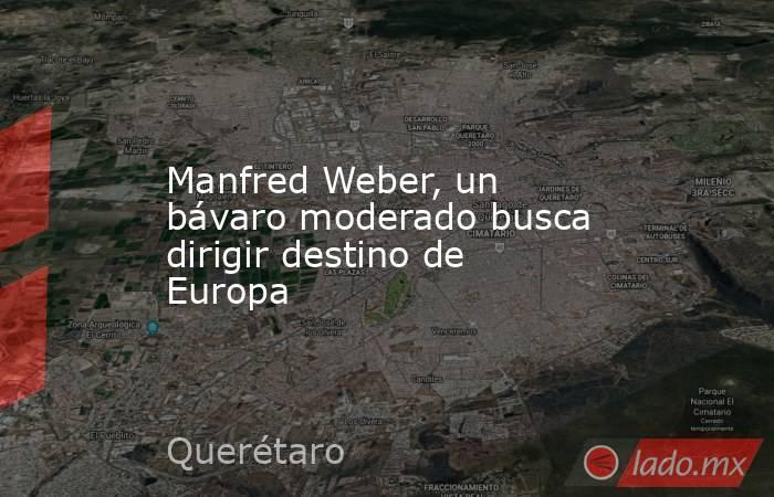 Manfred Weber, un bávaro moderado busca dirigir destino de Europa. Noticias en tiempo real