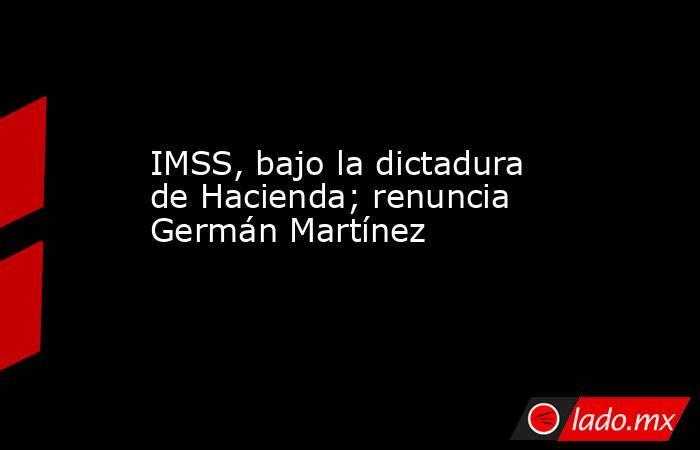 IMSS, bajo la dictadura de Hacienda; renuncia Germán Martínez   . Noticias en tiempo real