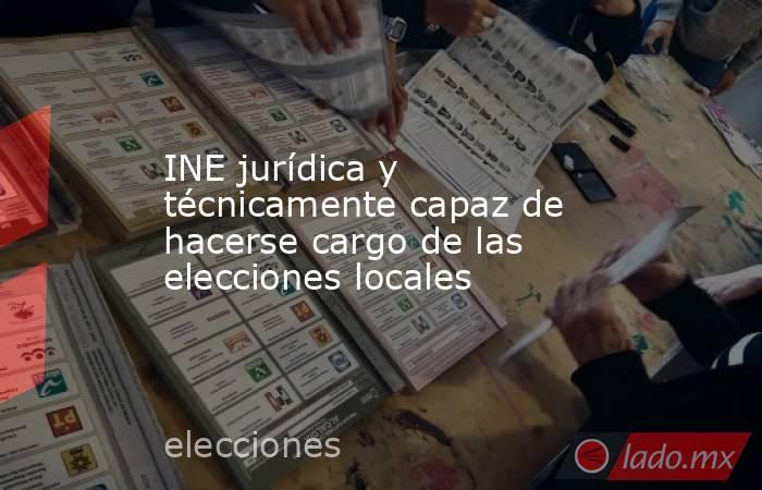 INE jurídica y técnicamente capaz de hacerse cargo de las elecciones locales. Noticias en tiempo real